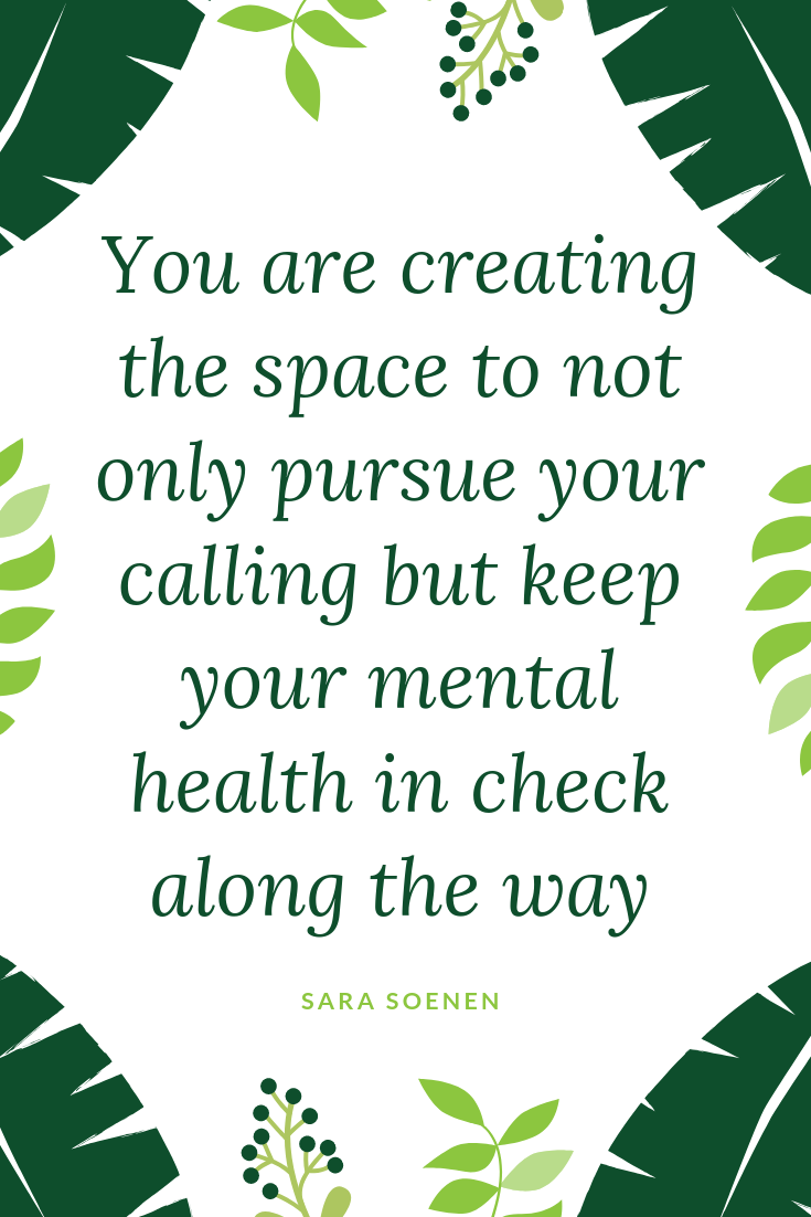 You are creating the space to not only pursue your calling but keep your mental health in check along the way